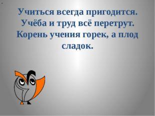 """"""" Учиться всегда пригодится. Учёба и труд всё перетрут. Корень учения горек,"""