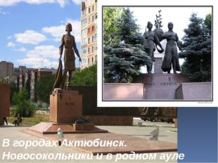 В городах Актюбинск. Новосокольники и в родном ауле установлены памятники.
