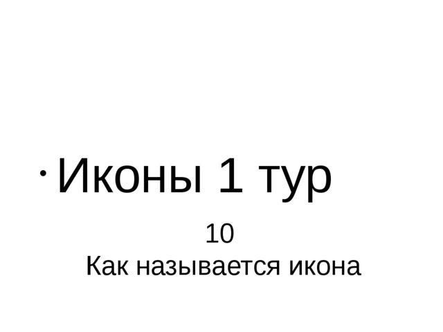 10 Как называется икона Иконы 1 тур