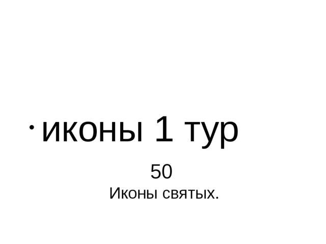 50 Иконы святых. иконы 1 тур