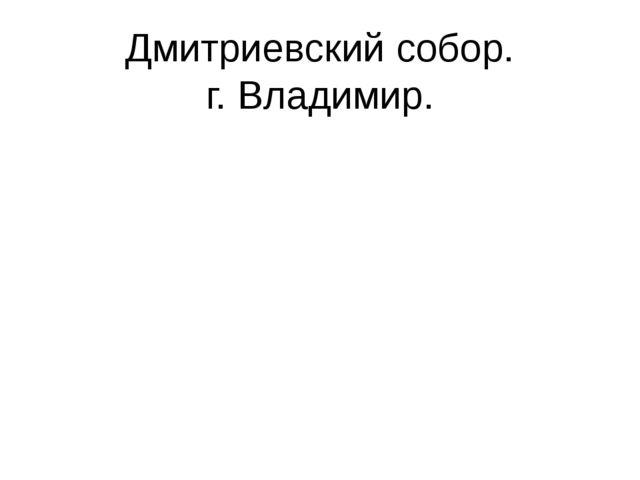 Дмитриевский собор. г. Владимир.