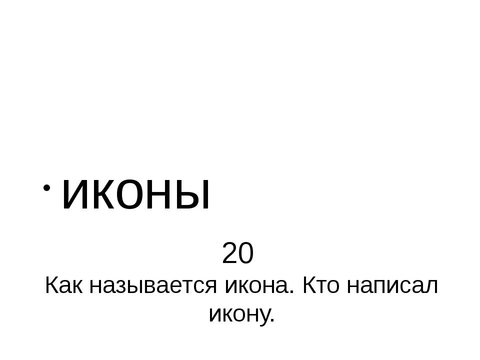 20 Как называется икона. Кто написал икону. иконы