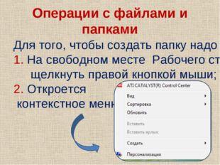 Операции с файлами и папками Для того, чтобы создать папку надо : 1. На свобо