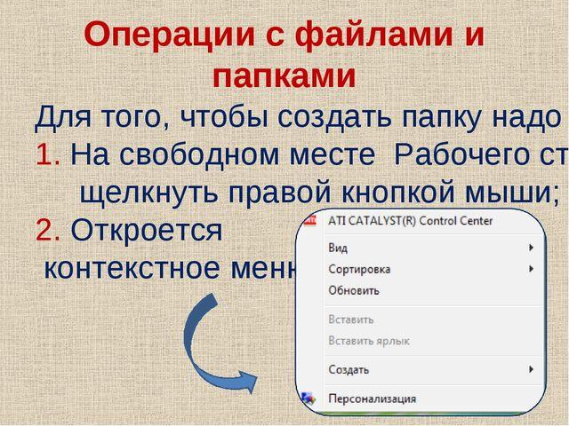 Операции с файлами и папками Для того, чтобы создать папку надо : 1. На свобо...