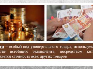 Деньги – особый вид универсального товара, используемого в качестве всеобщего