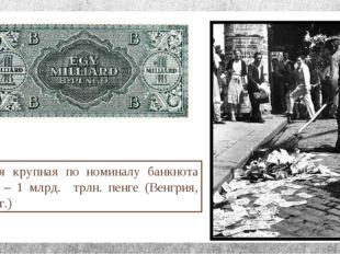 Самая крупная по номиналу банкнота мира – 1 млрд. трлн. пенге (Венгрия, 1946