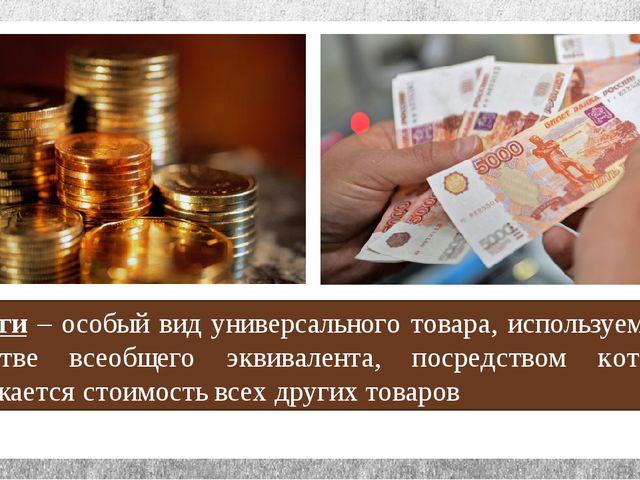 Деньги – особый вид универсального товара, используемого в качестве всеобщего...
