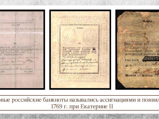 Первые российские банкноты назывались ассигнациями и появились в 1769 г. при...