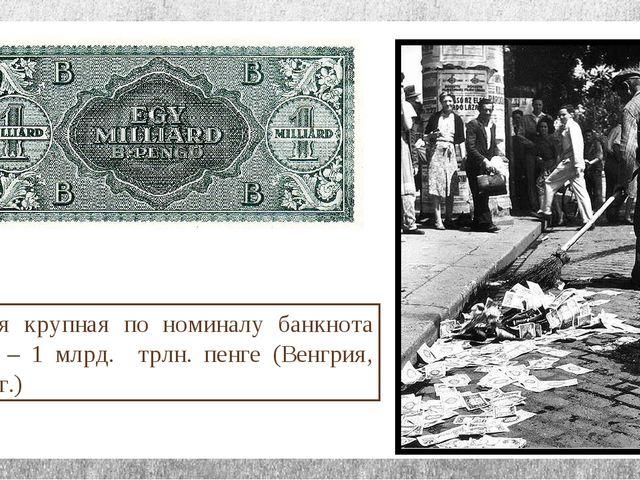 Самая крупная по номиналу банкнота мира – 1 млрд. трлн. пенге (Венгрия, 1946...