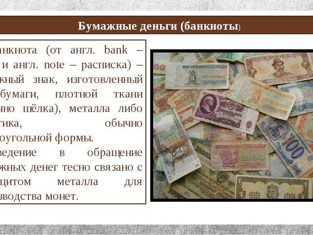 Бумажные деньги (банкноты) Банкнота (от англ. bank – банк и англ. note – рас...