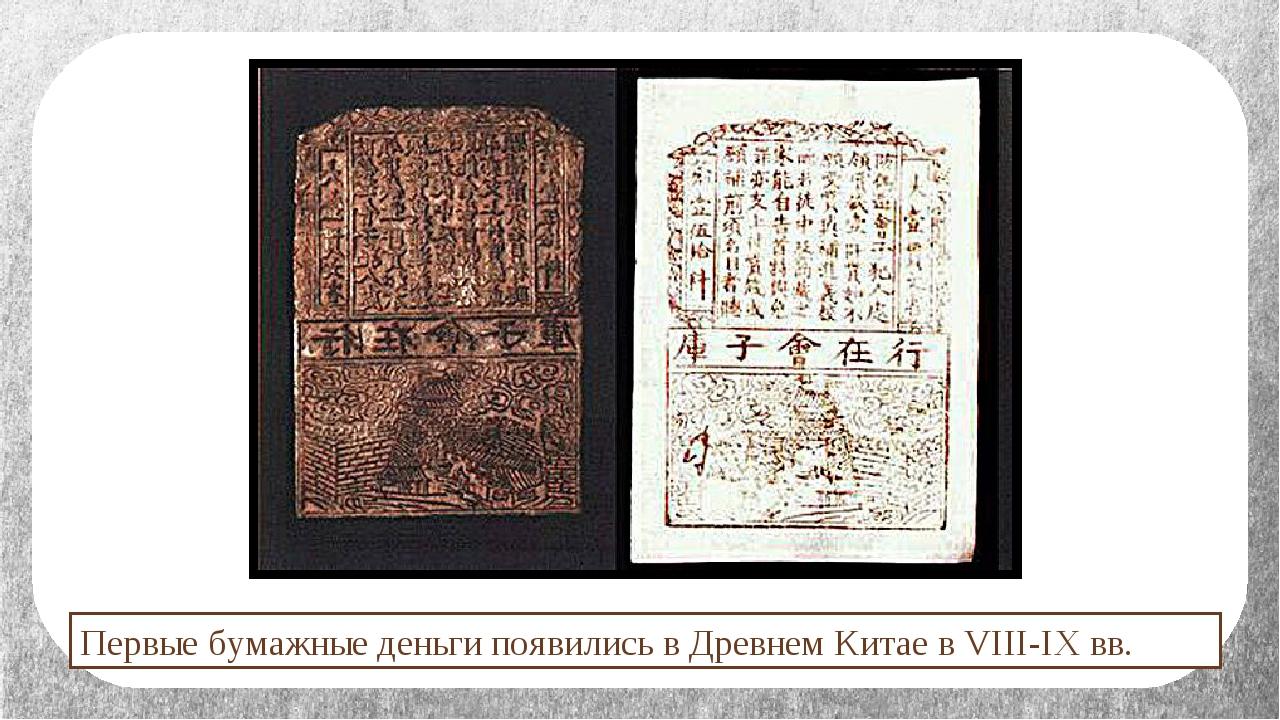 Первые бумажные деньги появились в Древнем Китае в VIII-IX вв.
