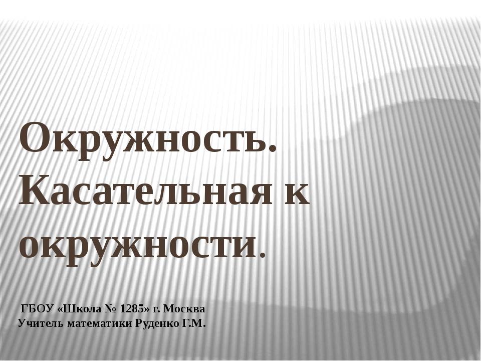 Окружность. Касательная к окружности. ГБОУ «Школа № 1285» г. Москва Учитель м...