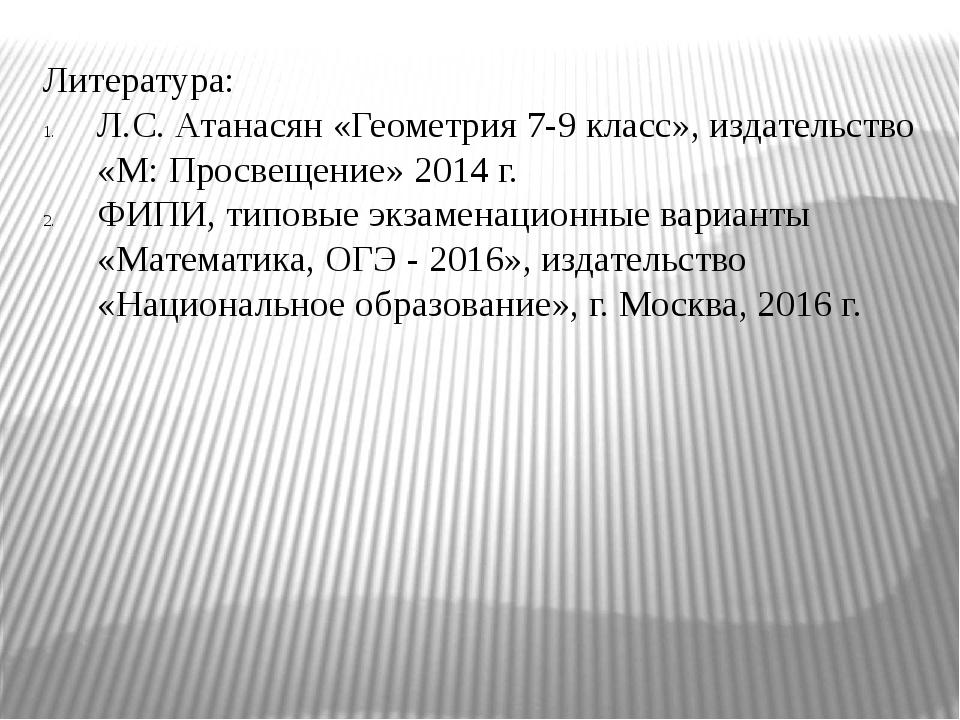 Литература: Л.С. Атанасян «Геометрия 7-9 класс», издательство «М: Просвещение...