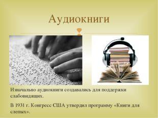 Изначально аудиокниги создавались для поддержки слабовидящих. В 1931 г. Конгр
