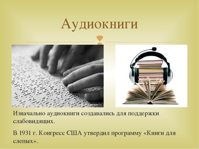 Изначально аудиокниги создавались для поддержки слабовидящих. В 1931 г. Конгр...