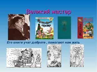 Великий мастер Его книги учат доброте , помогают нам жить