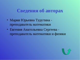 Сведения об авторах Мария Юрьевна Турутина - преподаватель математики Евгения