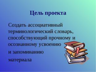 Цель проекта Создать ассоциативный терминологический словарь, способствующий