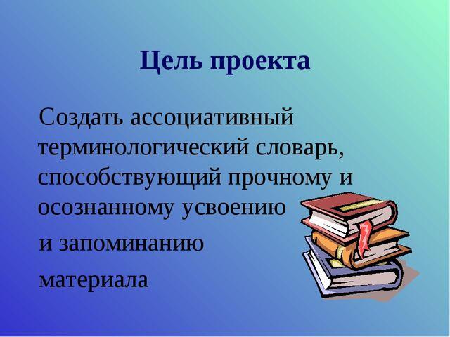 Цель проекта Создать ассоциативный терминологический словарь, способствующий...