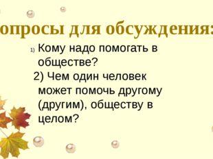 Вопросы для обсуждения: Кому надо помогать в обществе? 2) Чем один человек мо