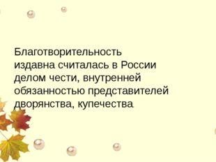 Благотворительность издавна считалась в России делом чести, внутренней обяза