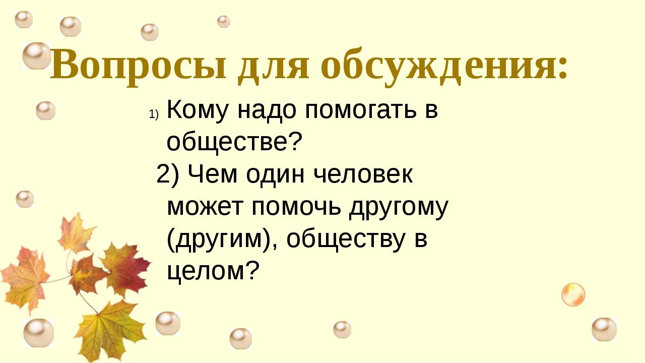 Вопросы для обсуждения: Кому надо помогать в обществе? 2) Чем один человек мо...