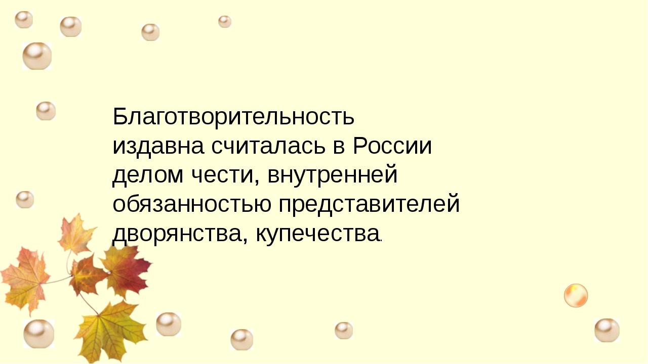 Благотворительность издавна считалась в России делом чести, внутренней обяза...