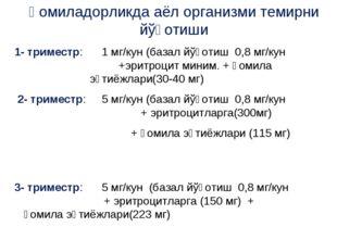 Ҳомиладорликда аёл организми темирни йўқотиши 1- триместр: 1 мг/кун (базал йў