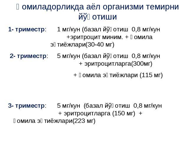 Ҳомиладорликда аёл организми темирни йўқотиши 1- триместр: 1 мг/кун (базал йў...