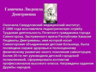 Ганичева Людмила Дмитриевна Окончила Свердловский медицинский институт. С 196
