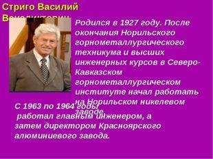 Стриго Василий Венедиктович Родился в 1927 году. После окончания Норильского