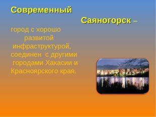 Современный Саяногорск – город с хорошо развитой инфраструктурой, соединен с