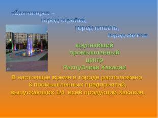 крупнейший промышленный центр Республики Хакасия В настоящее время в городе р