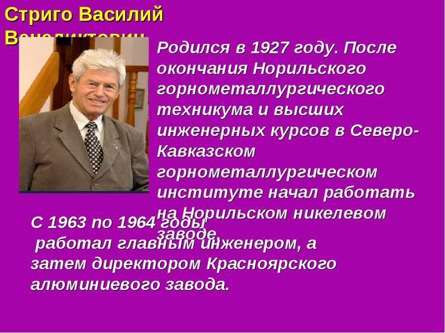 Стриго Василий Венедиктович Родился в 1927 году. После окончания Норильского...
