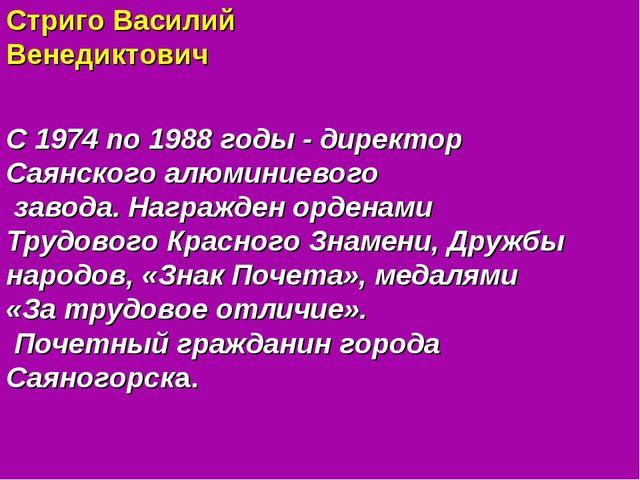 Стриго Василий Венедиктович С 1974 по 1988 годы - директор Саянского алюминие...