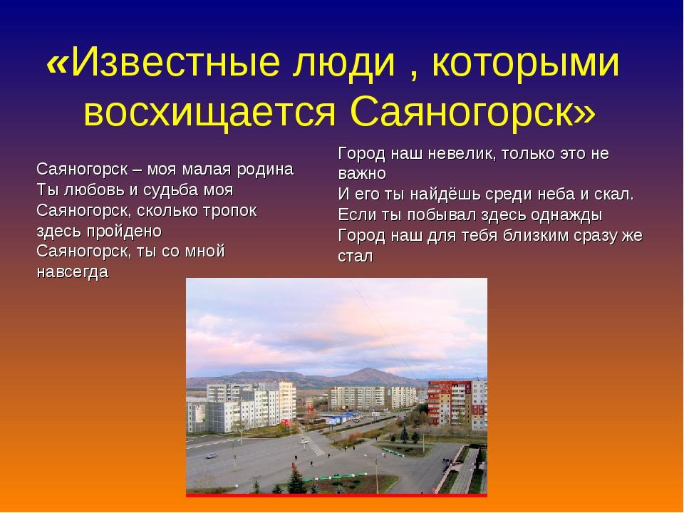 «Известные люди , которыми восхищается Саяногорск» Саяногорск – моя малая род...