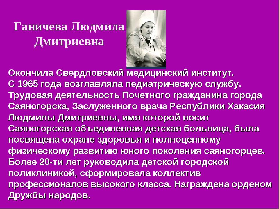 Ганичева Людмила Дмитриевна Окончила Свердловский медицинский институт. С 196...