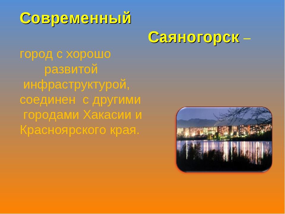 Современный Саяногорск – город с хорошо развитой инфраструктурой, соединен с...