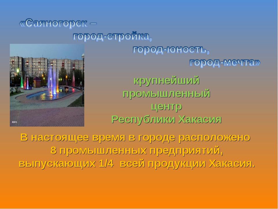 крупнейший промышленный центр Республики Хакасия В настоящее время в городе р...