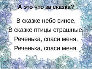 А это что за сказка? В сказке небо синее, В сказке птицы страшные. Реченька,