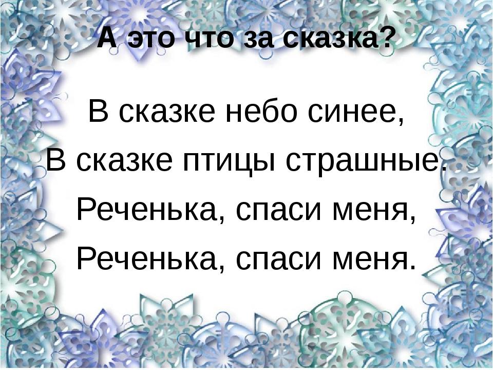 А это что за сказка? В сказке небо синее, В сказке птицы страшные. Реченька,...