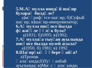 5.М.Аҡмулла ниндәй шағир булараҡ билдәле? а)мәғрифәтсе-шағир; б)Суфый шағир;