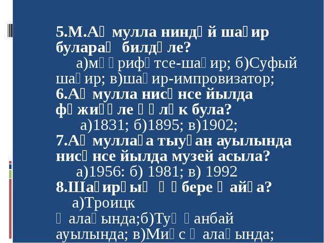 5.М.Аҡмулла ниндәй шағир булараҡ билдәле? а)мәғрифәтсе-шағир; б)Суфый шағир;...