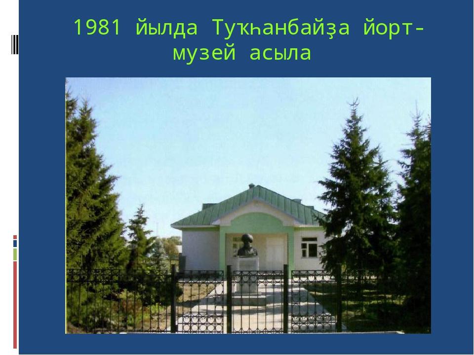 1981 йылда Туҡһанбайҙа йорт-музей асыла