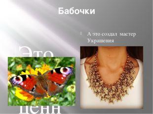 Бабочки Это драгоценные украшения нашей планеты А это создал мастер Украшения