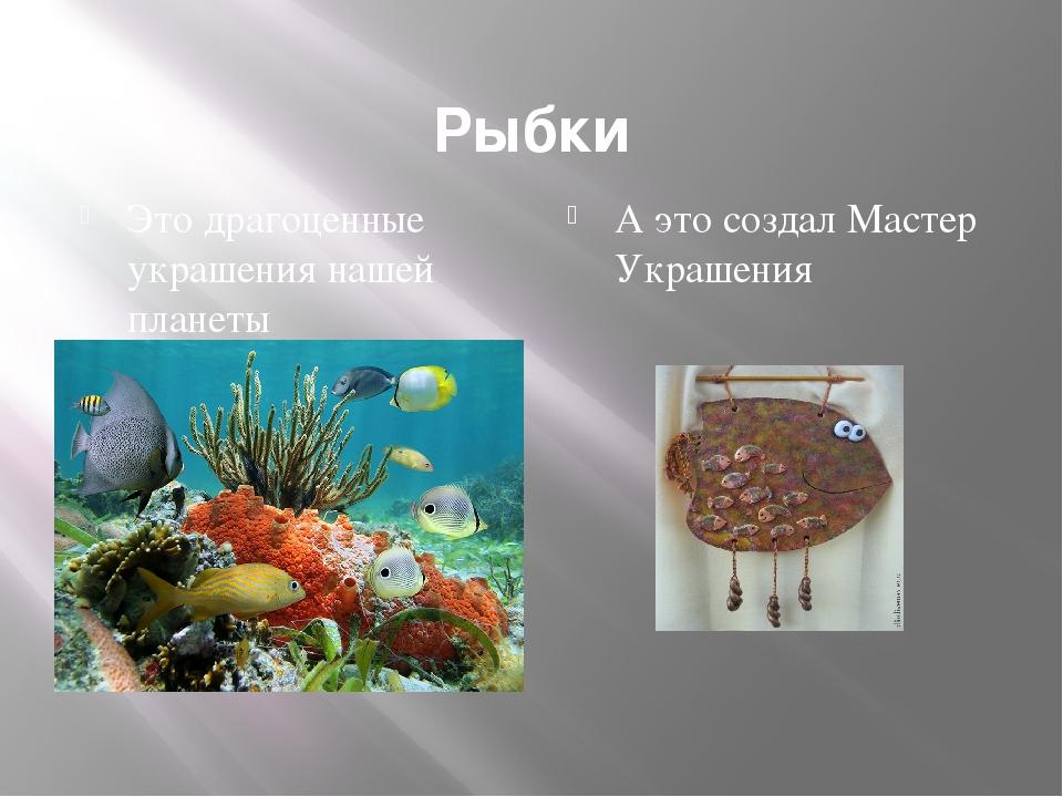 Рыбки Это драгоценные украшения нашей планеты А это создал Мастер Украшения