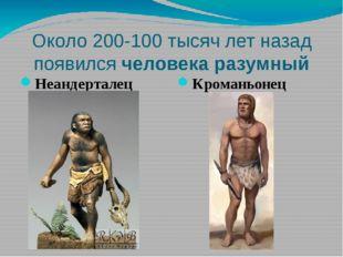Около 200-100 тысяч лет назад появился человека разумный Неандерталец Кромань