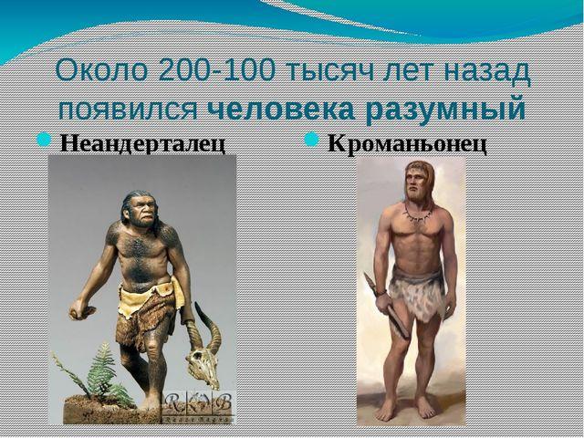 Около 200-100 тысяч лет назад появился человека разумный Неандерталец Кромань...