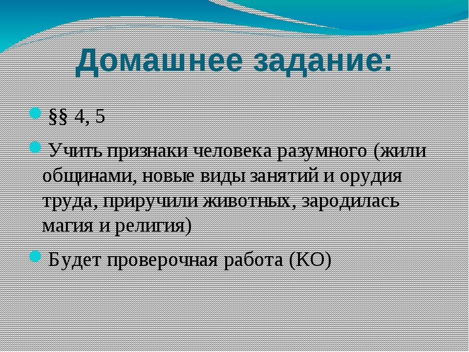 Домашнее задание: §§ 4, 5 Учить признаки человека разумного (жили общинами, н...