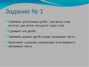 Задание № 1 Запишите десятичные дроби : три целых семь десятых ,две целых пят